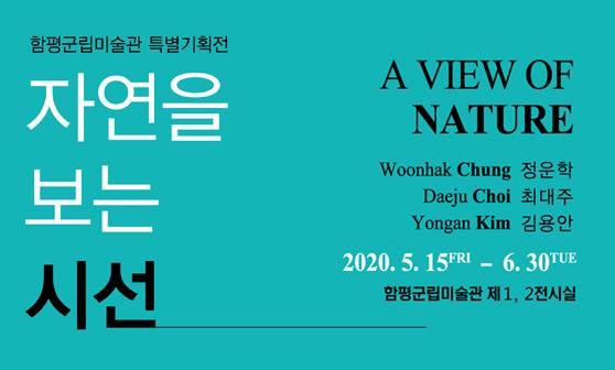 a view of nature 정운학, 최대주, 김용안 2020.05.15~06.30 함평군립미술관 제 1,2 전시실